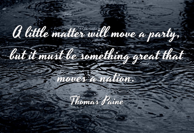 A little matter will move a party, but it must be something great that moves a nation. - Thomas Paine