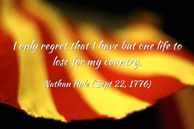 I only regret that I have but one life to lose for my country. - Nathan Hale