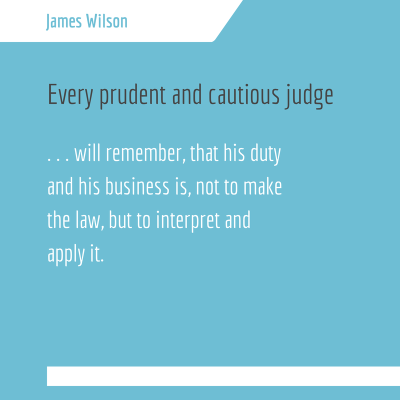 Every prudent and cautious judge . . . will remember, that his duty and his business is, not to make the law, but to interpret and apply it. - James Wilson