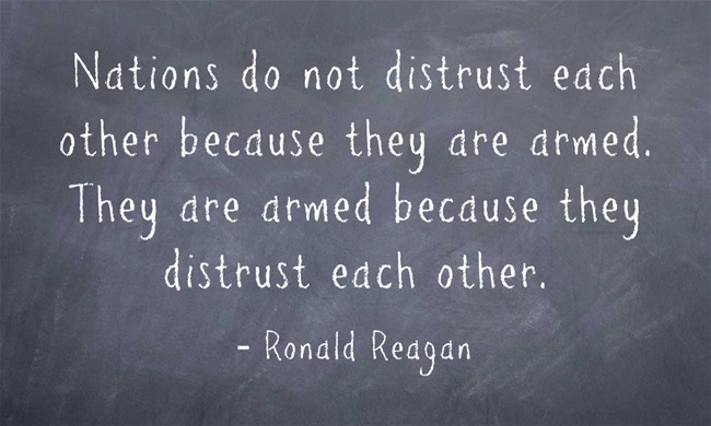 Nations do not distrust each other because they are armed. They are armed because they distrust each other. - Ronald Reagan